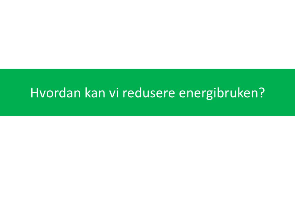 Hvordan kan vi redusere energibruken