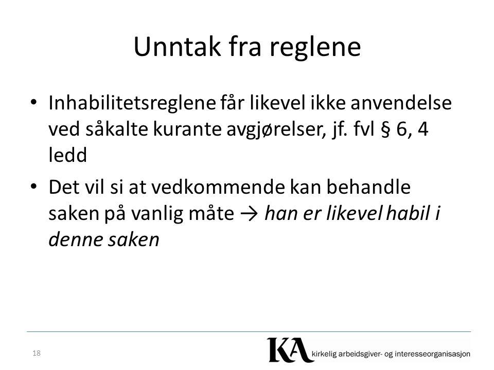 Unntak fra reglene Inhabilitetsreglene får likevel ikke anvendelse ved såkalte kurante avgjørelser, jf. fvl § 6, 4 ledd.