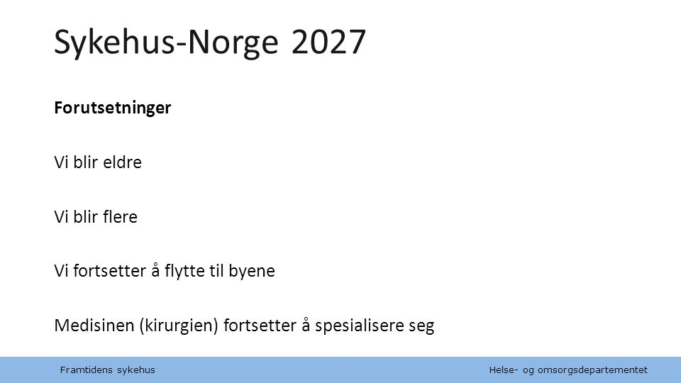 Sykehus-Norge 2027 Forutsetninger Vi blir eldre Vi blir flere Vi fortsetter å flytte til byene Medisinen (kirurgien) fortsetter å spesialisere seg