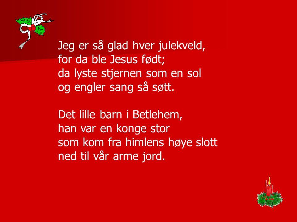 Jeg er så glad hver julekveld, for da ble Jesus født; da lyste stjernen som en sol og engler sang så søtt.