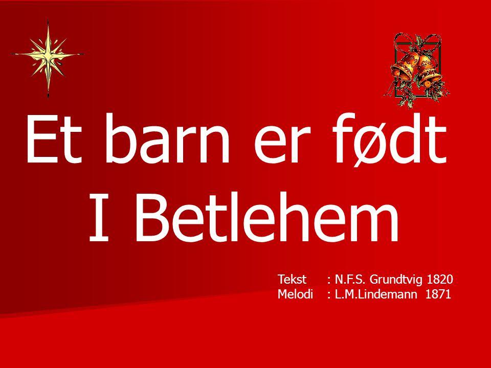 Et barn er født I Betlehem Tekst : N.F.S. Grundtvig 1820