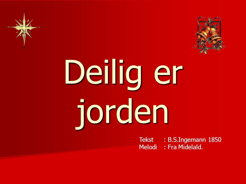 Deilig er jorden Tekst : B.S.Ingemann 1850 Melodi : Fra Midelald.