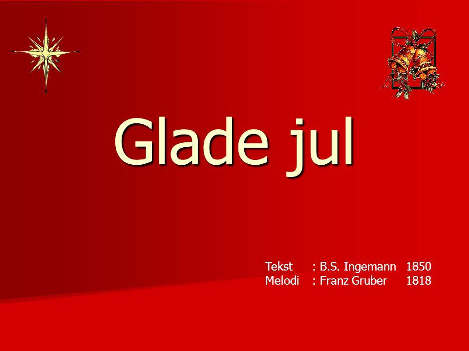 Glade jul Tekst : B.S. Ingemann 1850 Melodi : Franz Gruber 1818