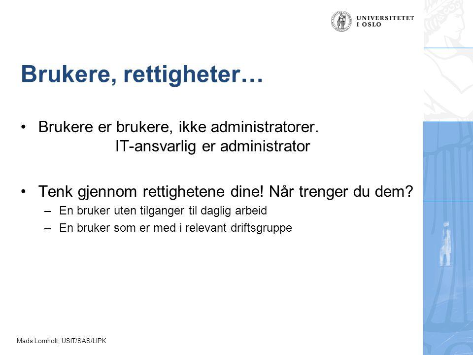 Brukere, rettigheter… Brukere er brukere, ikke administratorer. IT-ansvarlig er administrator. Tenk gjennom rettighetene dine! Når trenger du dem