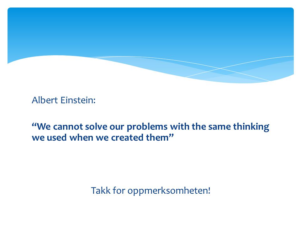 Albert Einstein: We cannot solve our problems with the same thinking we used when we created them Takk for oppmerksomheten!