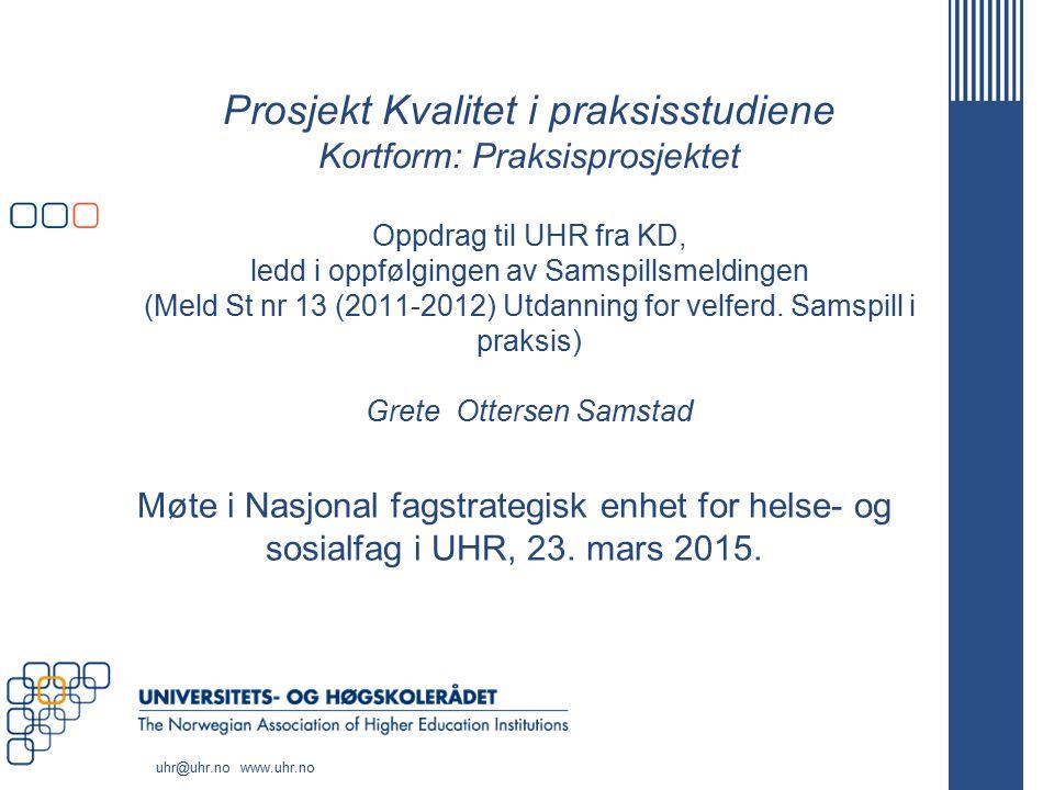 Prosjekt Kvalitet i praksisstudiene Kortform: Praksisprosjektet Oppdrag til UHR fra KD, ledd i oppfølgingen av Samspillsmeldingen (Meld St nr 13 (2011-2012) Utdanning for velferd. Samspill i praksis) Grete Ottersen Samstad