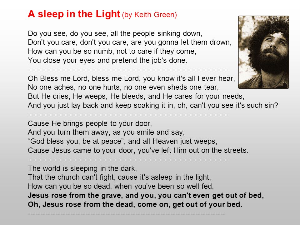 A sleep in the Light (by Keith Green) Do you see, do you see, all the people sinking down, Don t you care, don t you care, are you gonna let them drown, How can you be so numb, not to care if they come, You close your eyes and pretend the job s done.