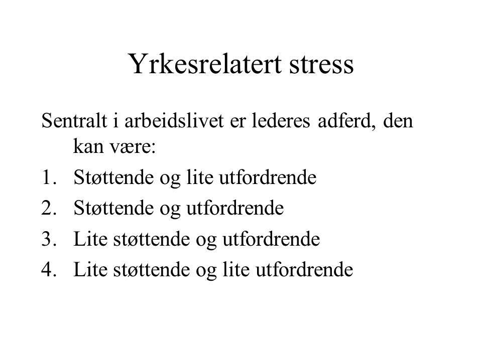 Yrkesrelatert stress Sentralt i arbeidslivet er lederes adferd, den kan være: Støttende og lite utfordrende.