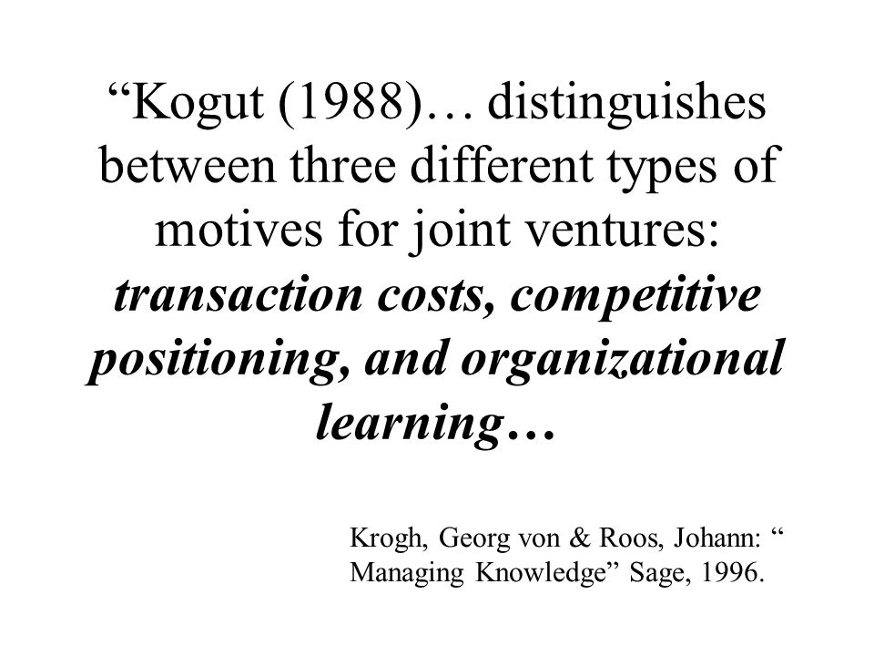 Kogut (1988)… distinguishes between three different types of motives for joint ventures: transaction costs, competitive positioning, and organizational learning…