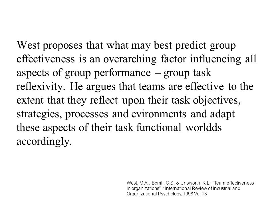 West proposes that what may best predict group effectiveness is an overarching factor influencing all aspects of group performance – group task reflexivity. He argues that teams are effective to the extent that they reflect upon their task objectives, strategies, processes and evironments and adapt these aspects of their task functional worldds accordingly.