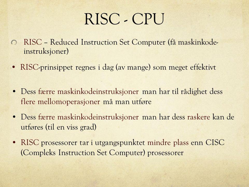 RISC - CPU RISC – Reduced Instruction Set Computer (få maskinkode- instruksjoner) RISC-prinsippet regnes i dag (av mange) som meget effektivt.