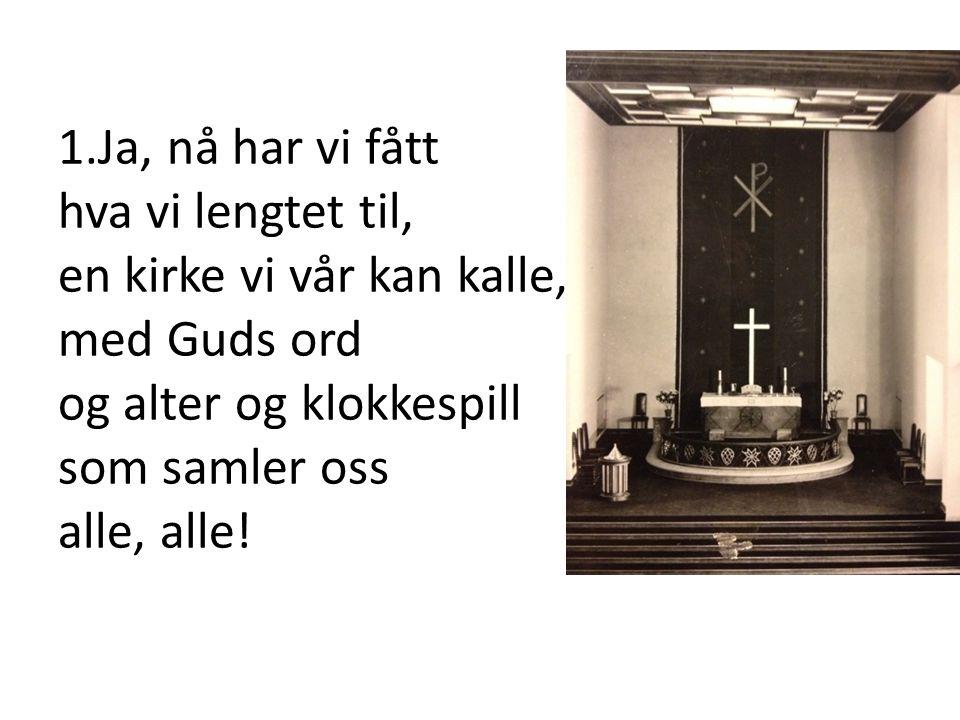 1.Ja, nå har vi fått hva vi lengtet til, en kirke vi vår kan kalle, med Guds ord og alter og klokkespill som samler oss alle, alle!bli med på kirkevei, der vet jeg Gud vil møte deg.