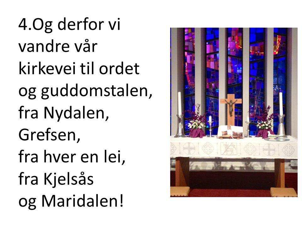 4.Og derfor vi vandre vår kirkevei til ordet og guddomstalen, fra Nydalen, Grefsen, fra hver en lei, fra Kjelsås og Maridalen!