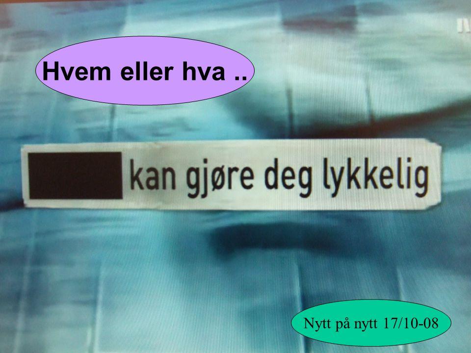 Hvem eller hva .. Nytt på nytt 17/10-08