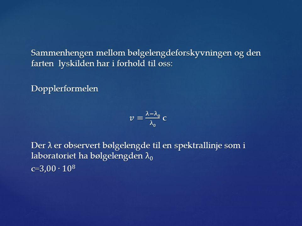 Sammenhengen mellom bølgelengdeforskyvningen og den farten lyskilden har i forhold til oss: Dopplerformelen 𝑣= λ−λ0 λ0 c Der λ er observert bølgelengde til en spektrallinje som i laboratoriet ha bølgelengden λ0 c=3,00∙108