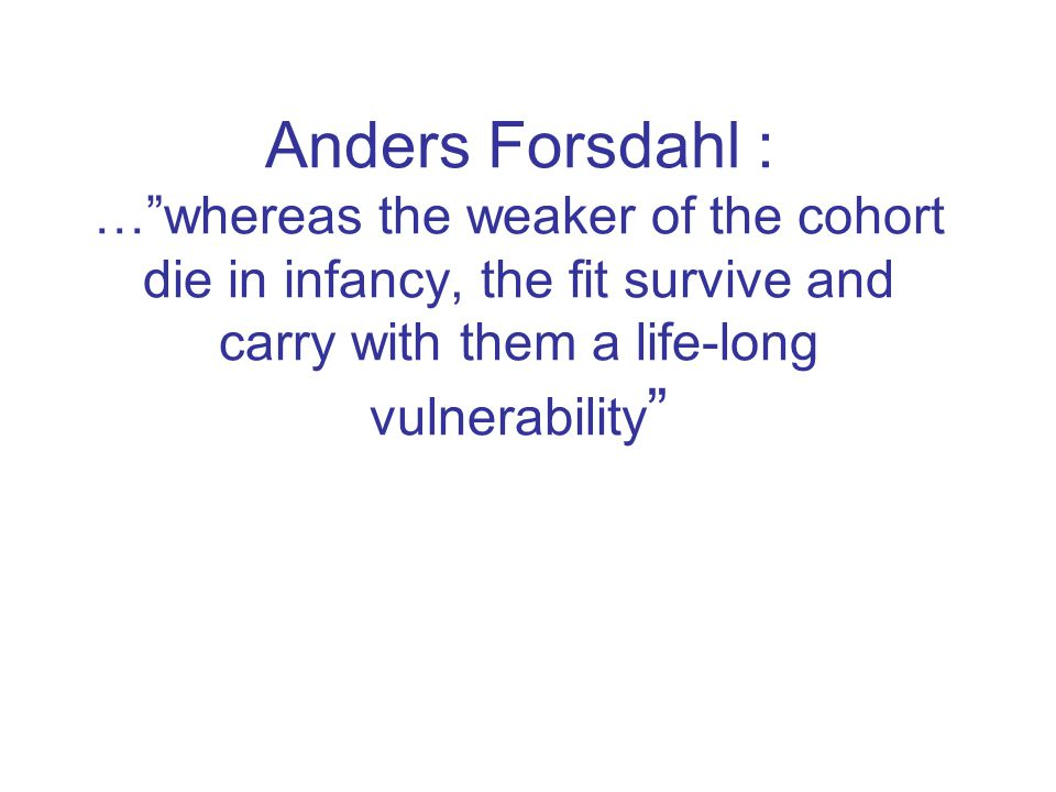 Anders Forsdahl : … whereas the weaker of the cohort die in infancy, the fit survive and carry with them a life-long vulnerability