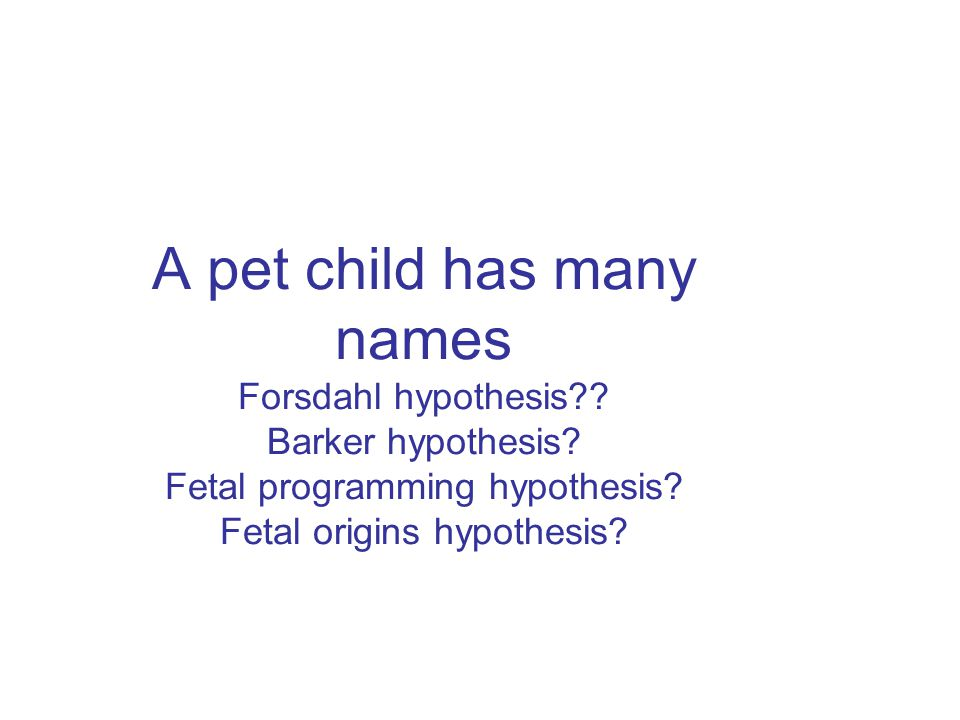 A pet child has many names Forsdahl hypothesis. Barker hypothesis