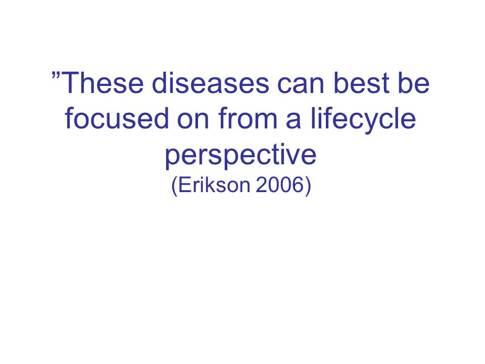 These diseases can best be focused on from a lifecycle perspective (Erikson 2006)