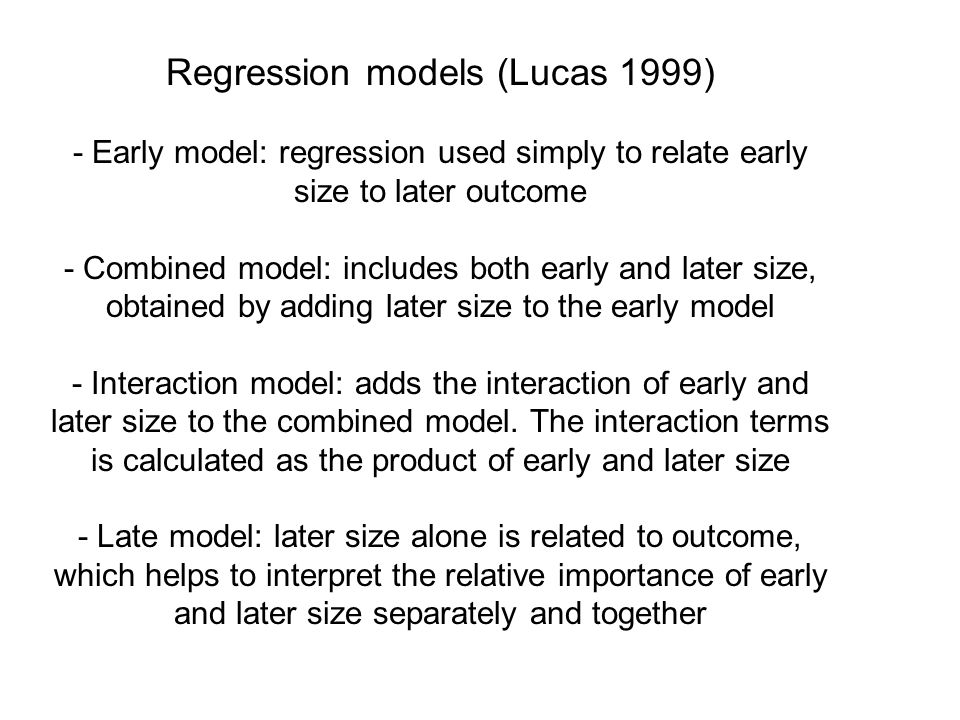Regression models (Lucas 1999) - Early model: regression used simply to relate early size to later outcome - Combined model: includes both early and later size, obtained by adding later size to the early model - Interaction model: adds the interaction of early and later size to the combined model.