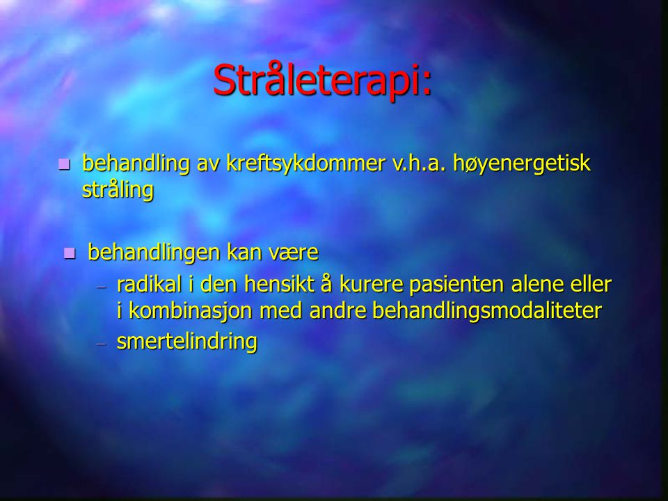 Stråleterapi: behandling av kreftsykdommer v.h.a. høyenergetisk stråling. behandlingen kan være.