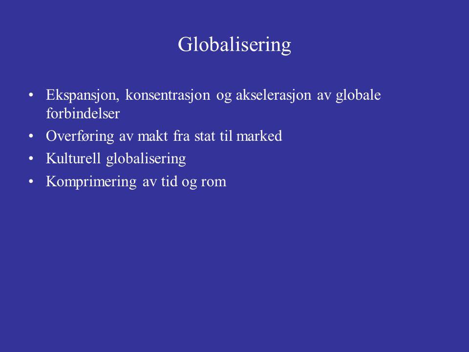 Globalisering Ekspansjon, konsentrasjon og akselerasjon av globale forbindelser. Overføring av makt fra stat til marked.