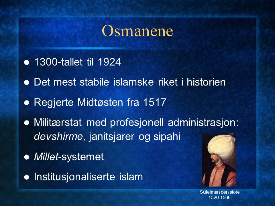 Osmanene 1300-tallet til 1924. Det mest stabile islamske riket i historien. Regjerte Midtøsten fra 1517.