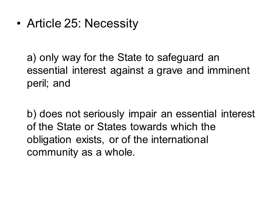 Article 25: Necessity a) only way for the State to safeguard an essential interest against a grave and imminent peril; and.
