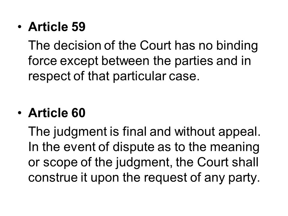 Article 59 The decision of the Court has no binding force except between the parties and in respect of that particular case.