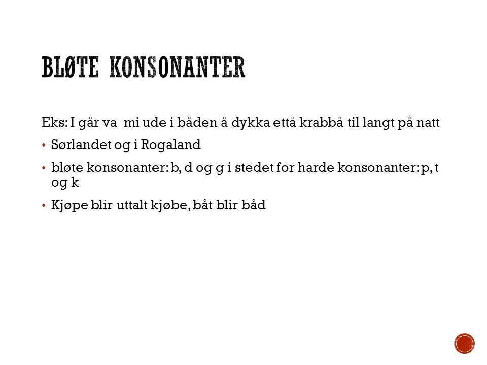 Bløte konsonanter Eks: I går va mi ude i båden å dykka ettå krabbå til langt på natt. Sørlandet og i Rogaland.
