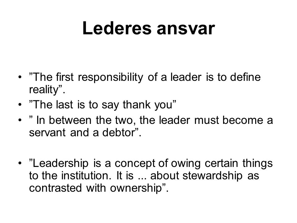 Lederes ansvar The first responsibility of a leader is to define reality . The last is to say thank you