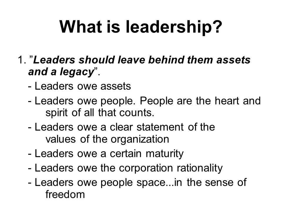 What is leadership 1. Leaders should leave behind them assets and a legacy . - Leaders owe assets.