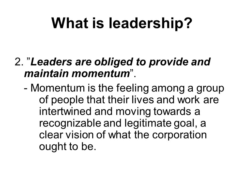 What is leadership 2. Leaders are obliged to provide and maintain momentum .