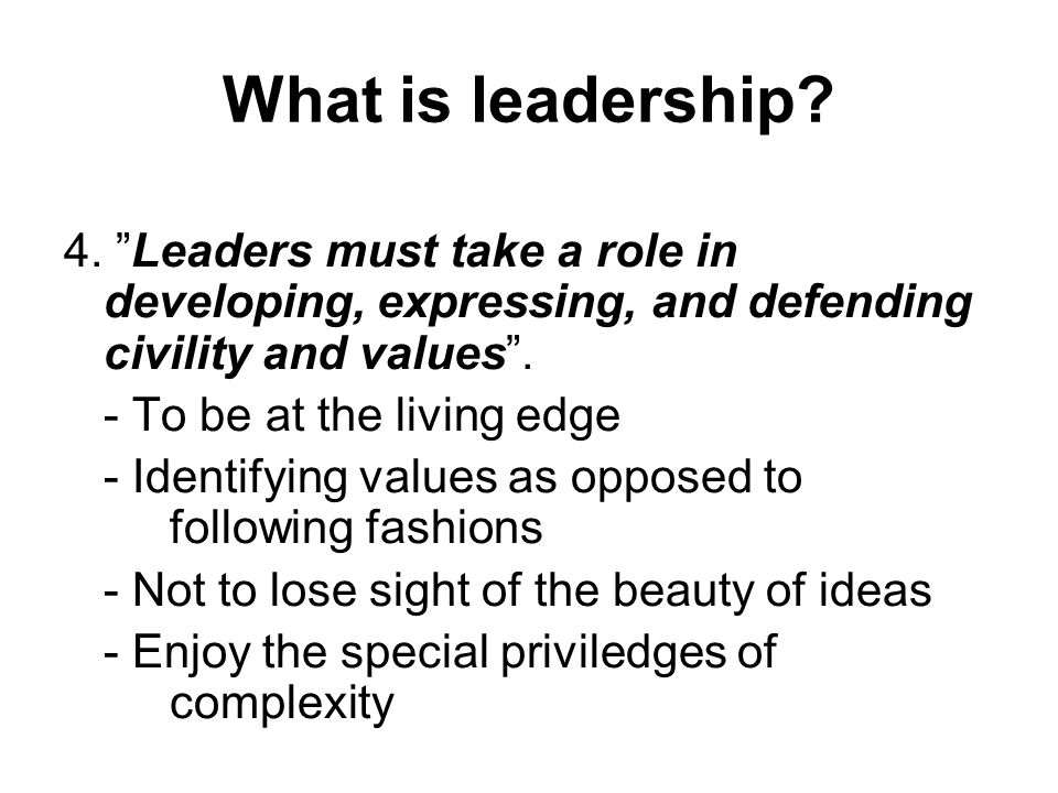 What is leadership 4. Leaders must take a role in developing, expressing, and defending civility and values .