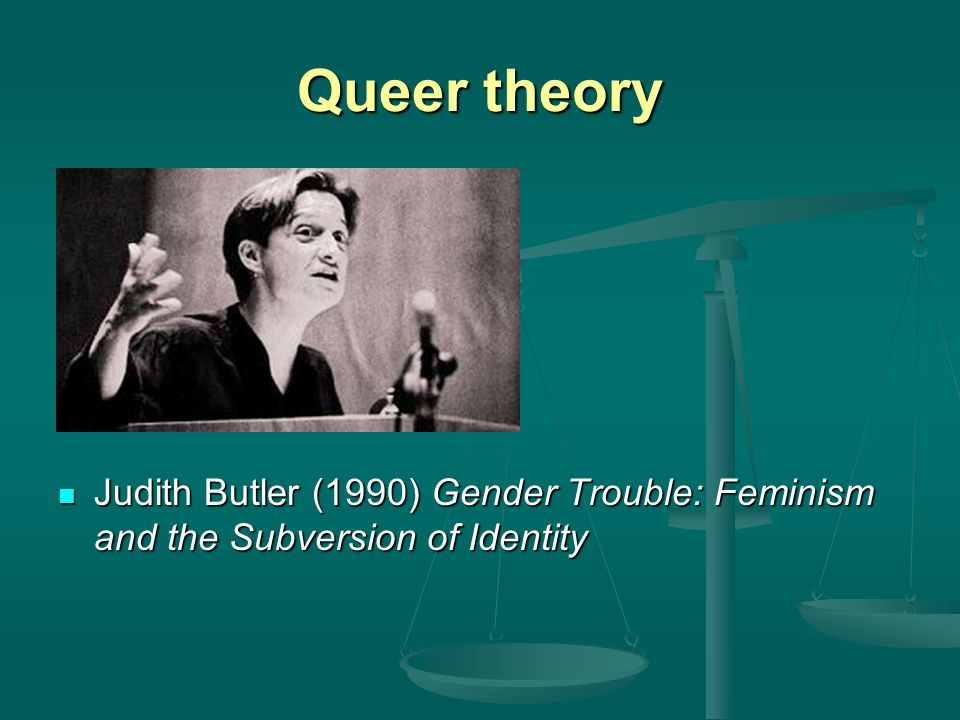 Queer theory Judith Butler (1990) Gender Trouble: Feminism and the Subversion of Identity