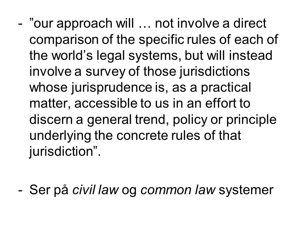 our approach will … not involve a direct comparison of the specific rules of each of the world's legal systems, but will instead involve a survey of those jurisdictions whose jurisprudence is, as a practical matter, accessible to us in an effort to discern a general trend, policy or principle underlying the concrete rules of that jurisdiction .