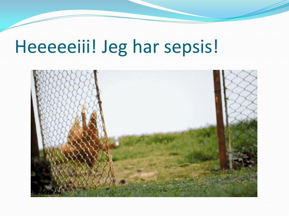 Heeeeeiii! Jeg har sepsis!