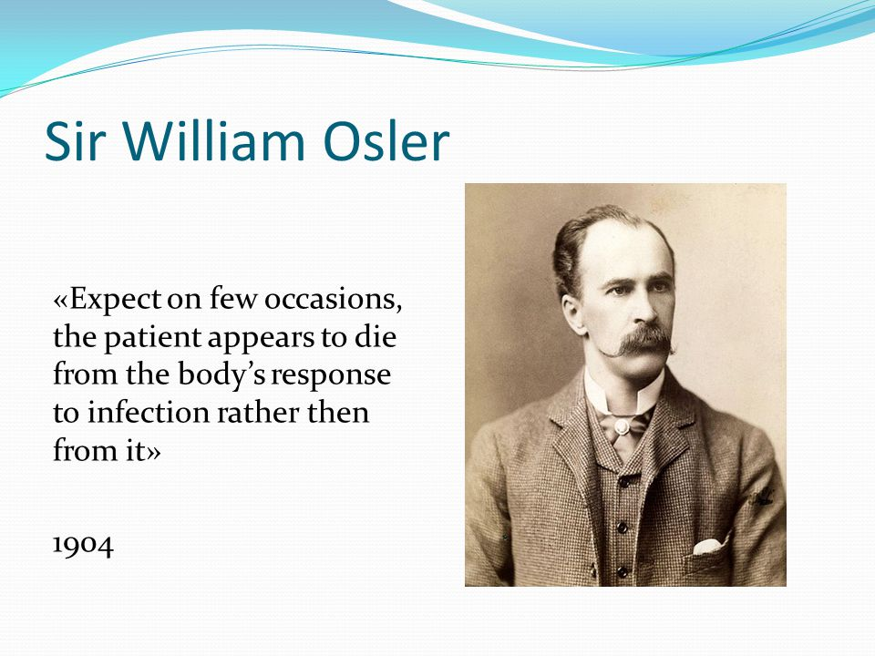 Sir William Osler «Expect on few occasions, the patient appears to die from the body's response to infection rather then from it» 1904