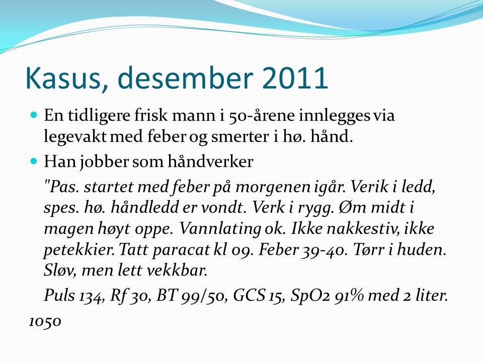 Kasus, desember 2011 En tidligere frisk mann i 50-årene innlegges via legevakt med feber og smerter i hø. hånd.
