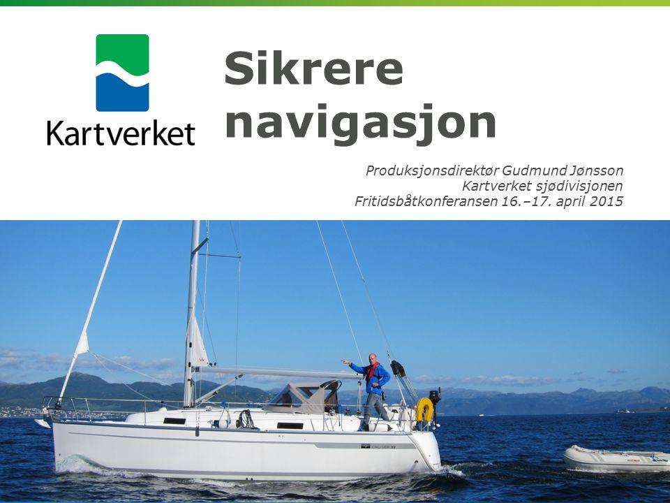 Sikrere navigasjon Produksjonsdirektør Gudmund Jønsson Kartverket sjødivisjonen Fritidsbåtkonferansen 16.–17.