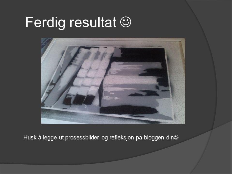 Ferdig resultat  Husk å legge ut prosessbilder og refleksjon på bloggen din