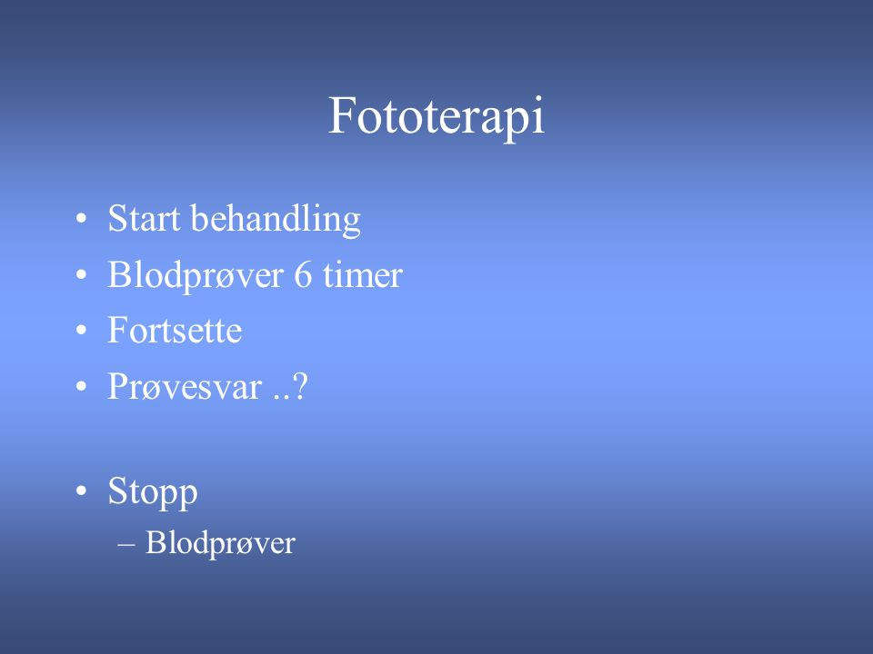 Fototerapi Start behandling Blodprøver 6 timer Fortsette Prøvesvar ..
