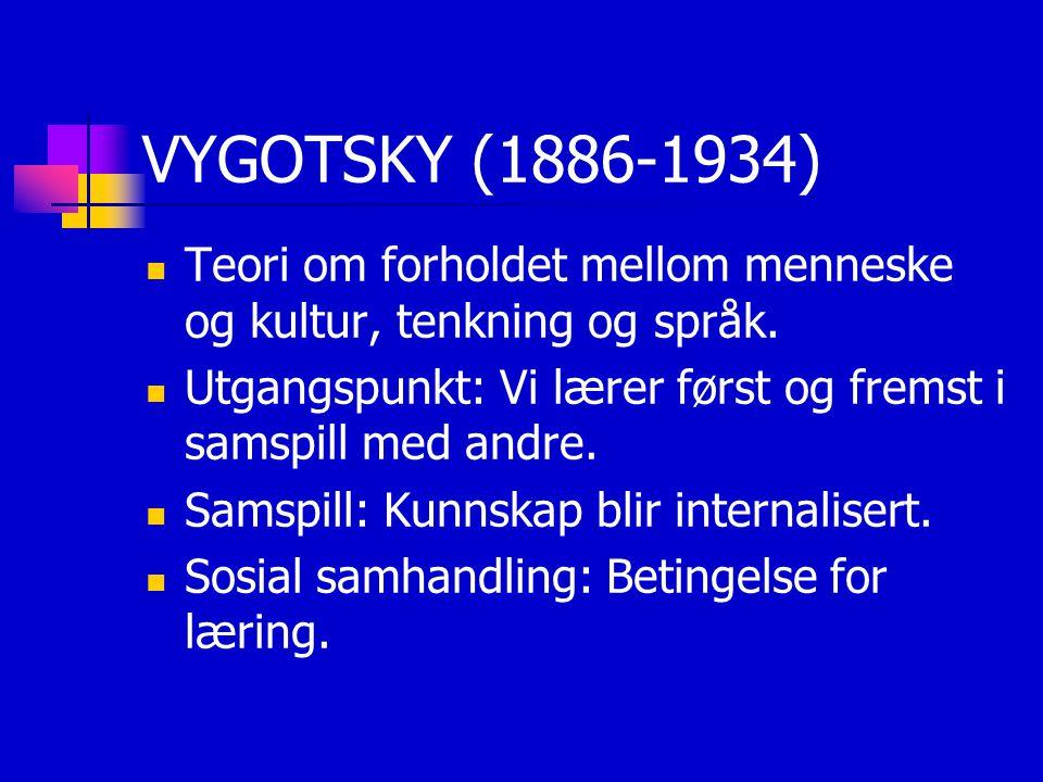 VYGOTSKY (1886-1934) Teori om forholdet mellom menneske og kultur, tenkning og språk. Utgangspunkt: Vi lærer først og fremst i samspill med andre.