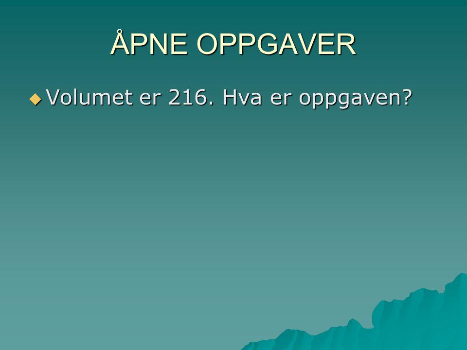 ÅPNE OPPGAVER Volumet er 216. Hva er oppgaven