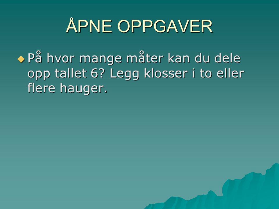ÅPNE OPPGAVER På hvor mange måter kan du dele opp tallet 6 Legg klosser i to eller flere hauger.