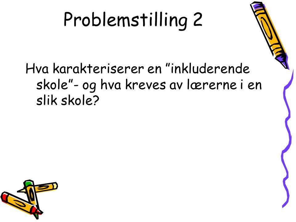 Problemstilling 2 Hva karakteriserer en inkluderende skole - og hva kreves av lærerne i en slik skole