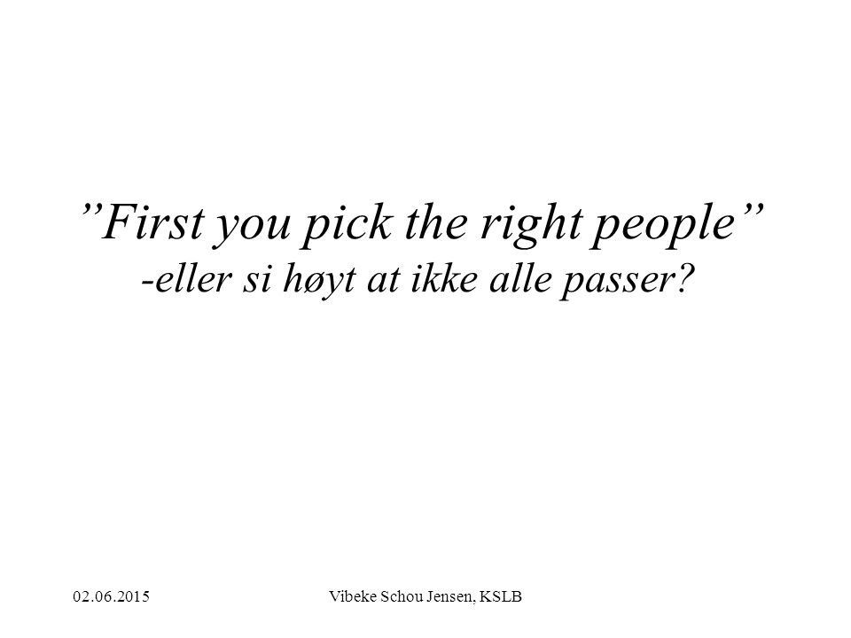 First you pick the right people -eller si høyt at ikke alle passer