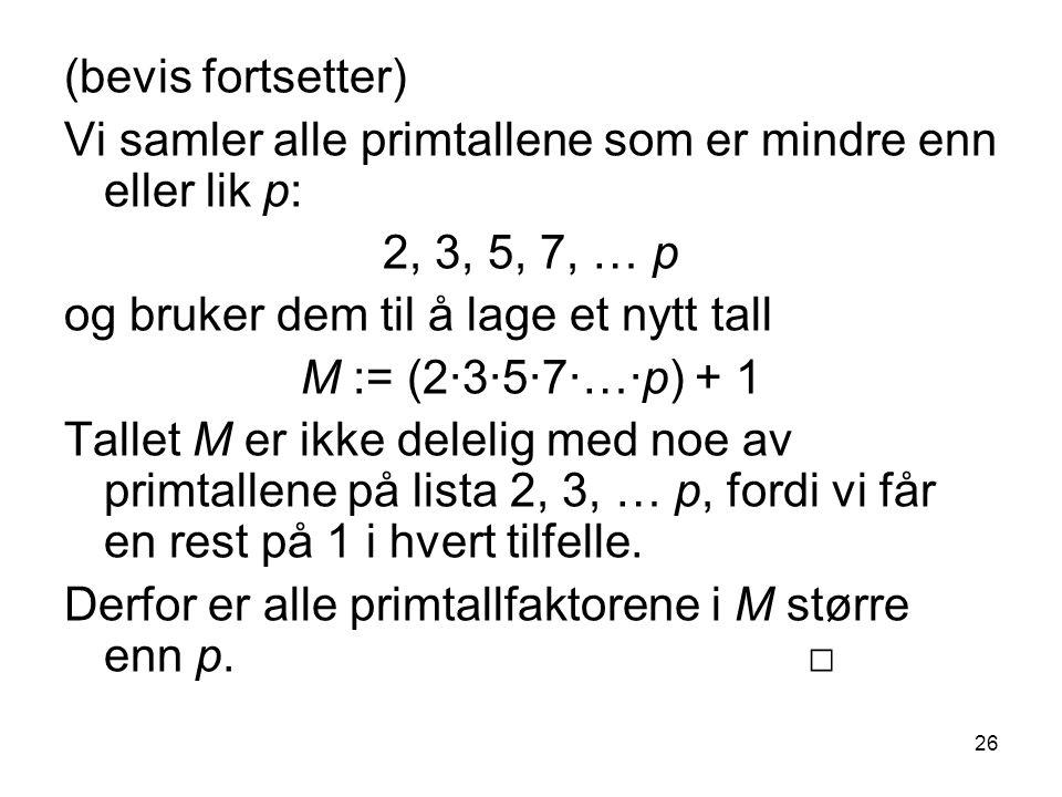 (bevis fortsetter) Vi samler alle primtallene som er mindre enn eller lik p: 2, 3, 5, 7, … p. og bruker dem til å lage et nytt tall.