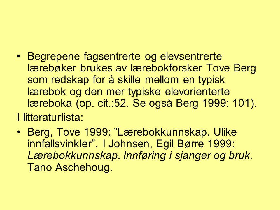 Begrepene fagsentrerte og elevsentrerte lærebøker brukes av lærebokforsker Tove Berg som redskap for å skille mellom en typisk lærebok og den mer typiske elevorienterte læreboka (op. cit.:52. Se også Berg 1999: 101).
