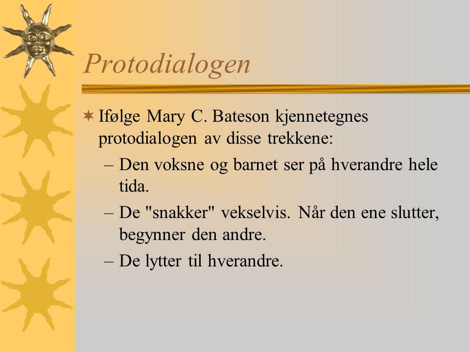 Protodialogen Ifølge Mary C. Bateson kjennetegnes protodialogen av disse trekkene: Den voksne og barnet ser på hverandre hele tida.