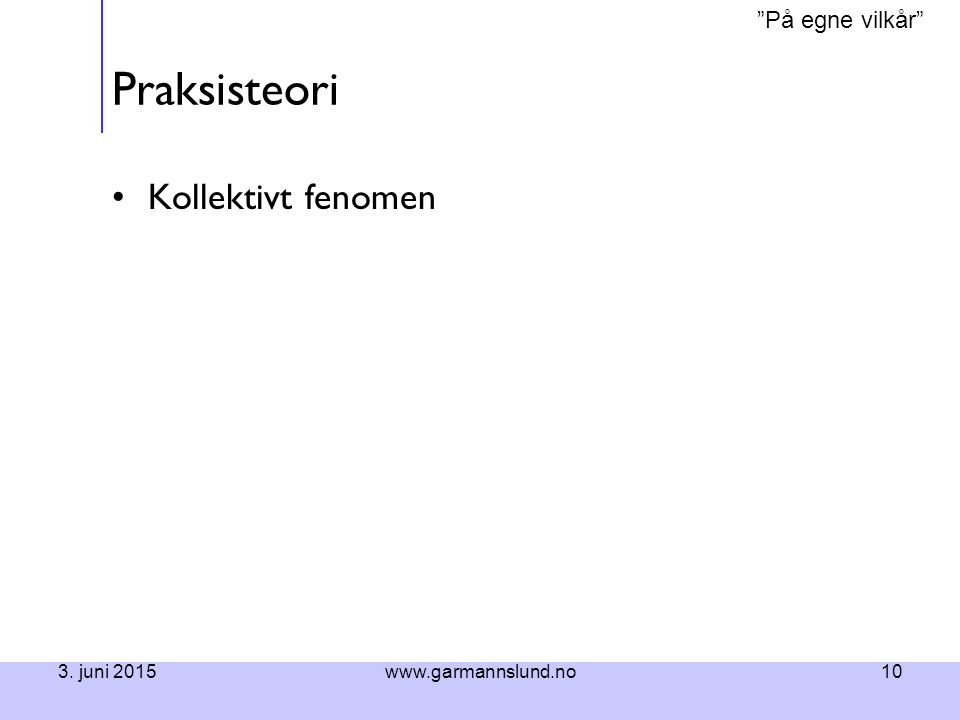 Praksisteori Kollektivt fenomen 16. april 2017 www.garmannslund.no
